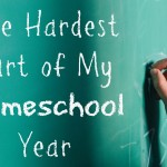 The Hardest Part of My Homeschool Year