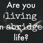 Are You Living an Abridged Life?