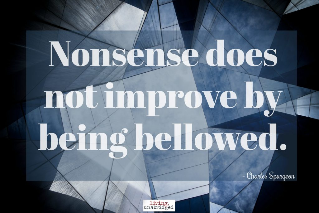nonsense does not improve by being bellowed