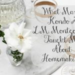 What Marie Kondo and L.M Montgomery Taught Me About Homemaking